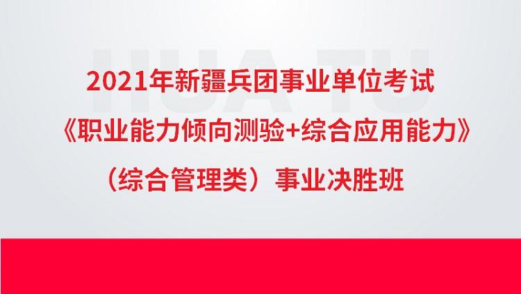 2021年新疆兵团事业单位考试《职业能力倾向测验+综合应用能力》(综合管理类)事业决胜班