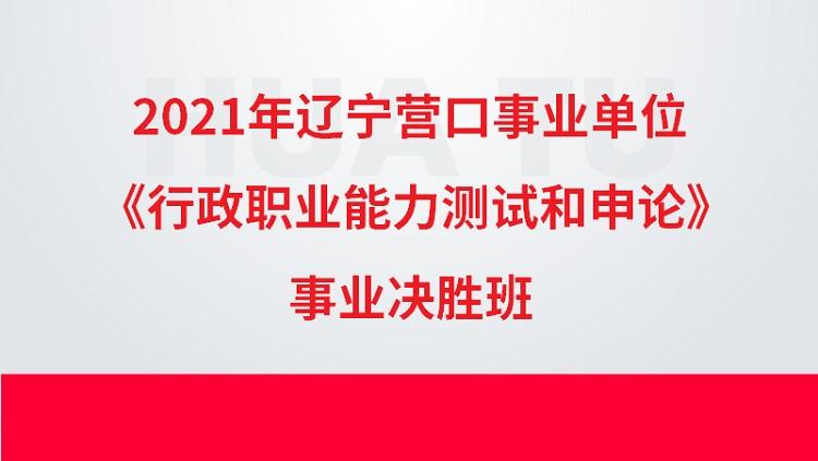 2021年辽宁营口事业单位《行政职业能力测试和申论》事业决胜班