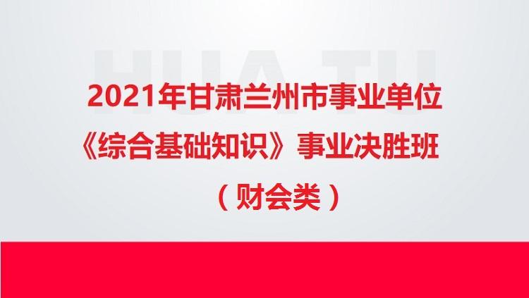 2021年甘肃兰州市事业单位《综合基础知识》(财会类)事业决胜班