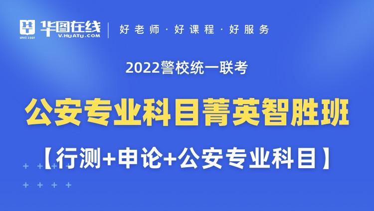 2022警校统一联考公安专业科目菁英智胜班【行测+申论+公安专业科目】