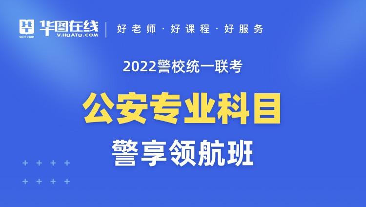 2022警校统一联考公安专业科目警享领航班