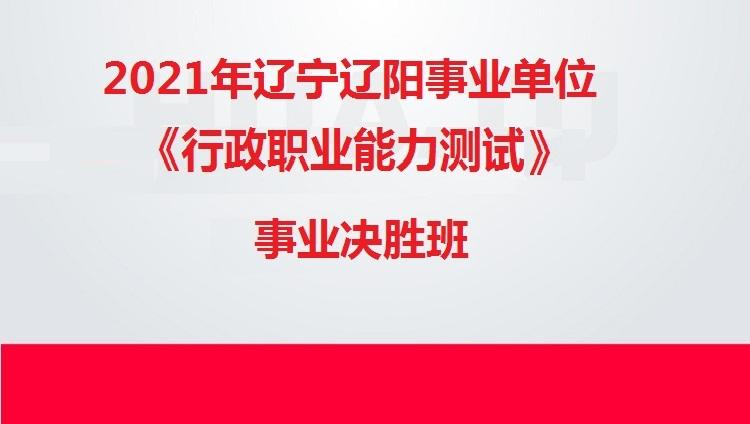 2021年辽宁辽阳事业单位《行政职业能力测试》事业决胜班