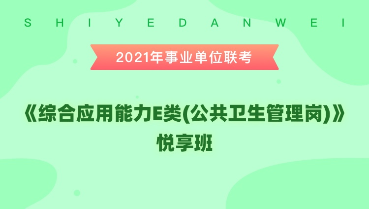 2021年事业单位联考【综合应用能力E类(公共卫生管理岗)】悦享班