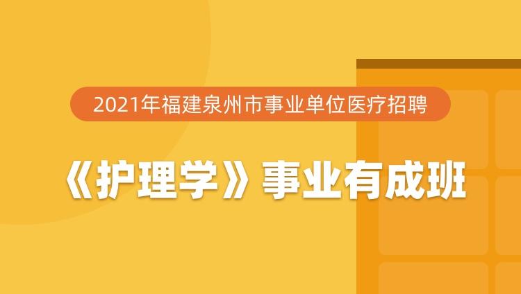 2021年福建泉州市事业单位医疗招聘《护理学》事业有成班