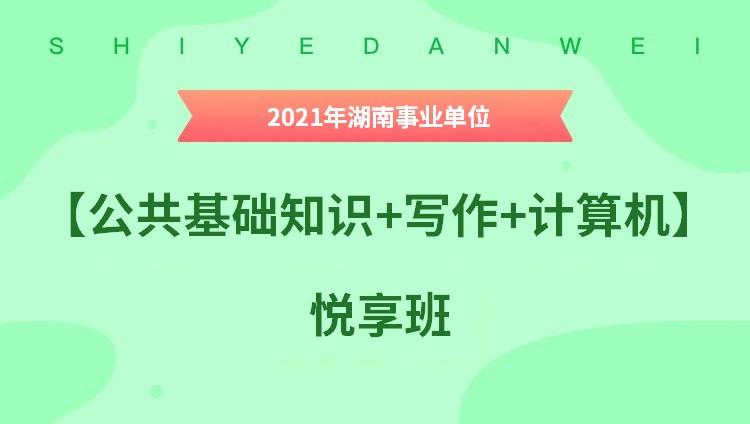 2021年湖南事业单位【公共基础知识+写作+计算机】悦享班
