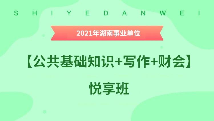 2021年湖南事业单位【公共基础知识+写作+财会】悦享班