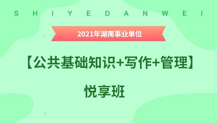 2021年湖南事业单位【公共基础知识+写作+管理】悦享班