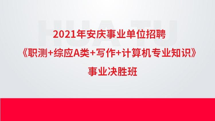 2021年安庆事业单位招聘《职测+综应A类+写作+计算机专业知识》事业决胜班