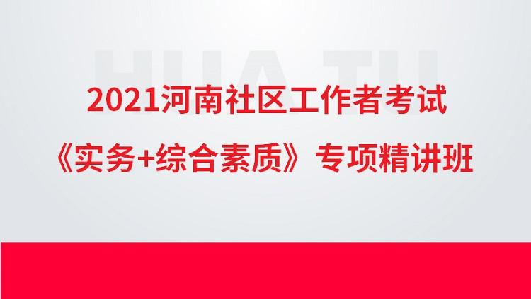 2021年河南社区工作者考试《实务+综合素质》专项精讲班