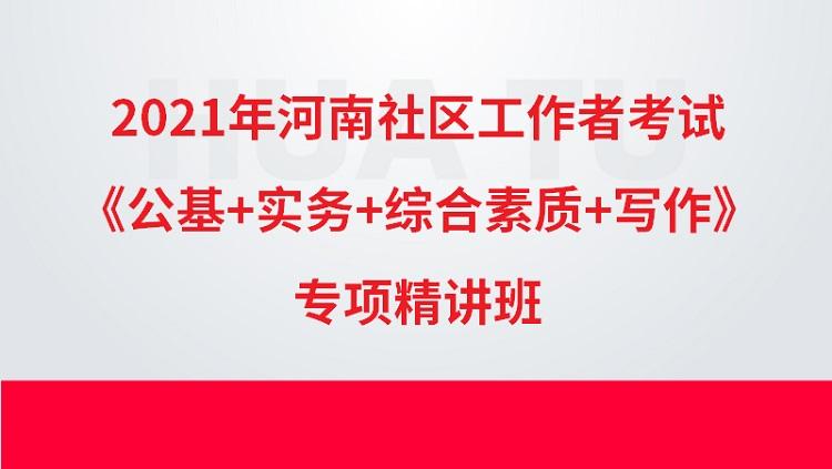 2021年河南社区工作者考试《公基+实务+综合素质+写作》专项精讲班