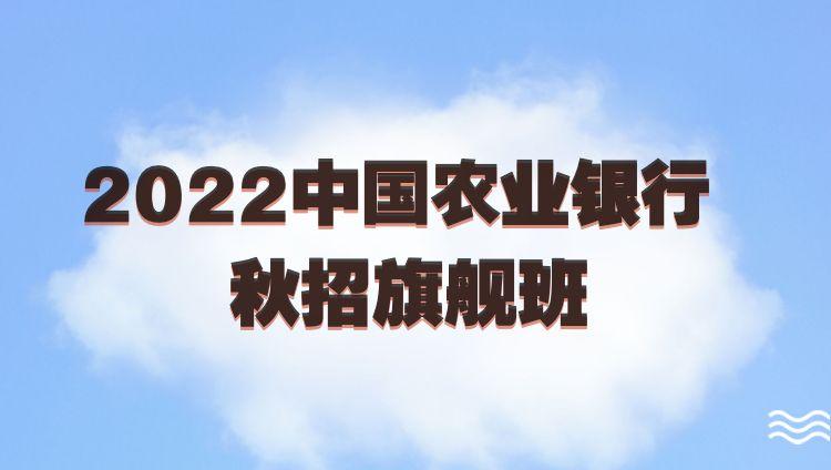 2022中国农业银行秋招旗舰班