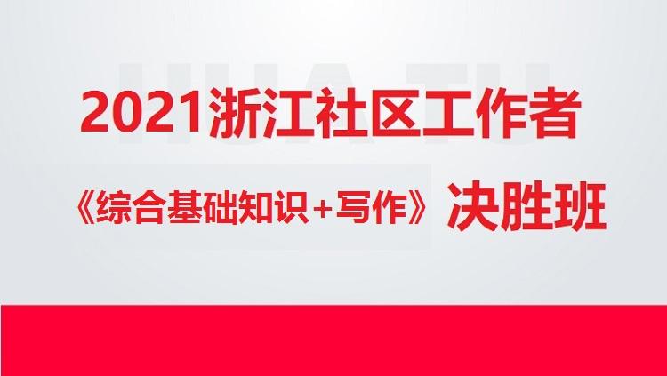 2021浙江社区工作者《综合基础知识+写作》决胜班