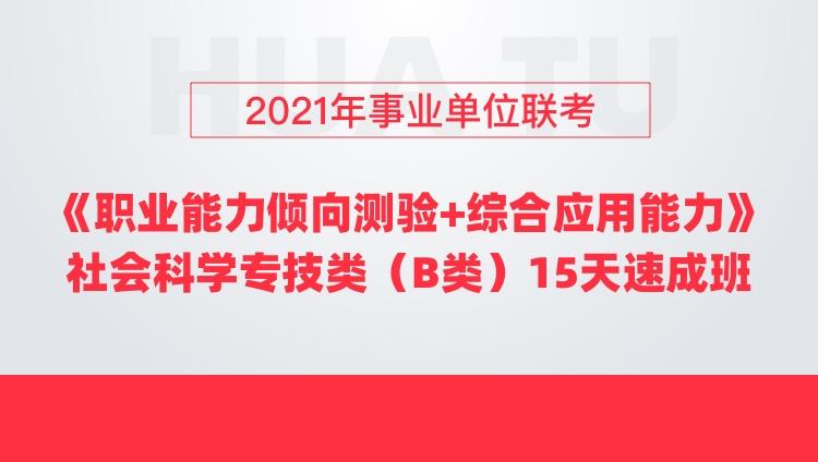 2021年事业单位联考《职业能力倾向测验+综合应用能力》社会科学专技类(B类)15天速成班