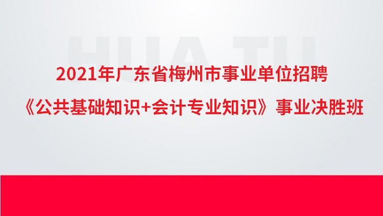 2021年广东省梅州市事业单位招聘《公共基础知识+会计专业知识》事业决胜班