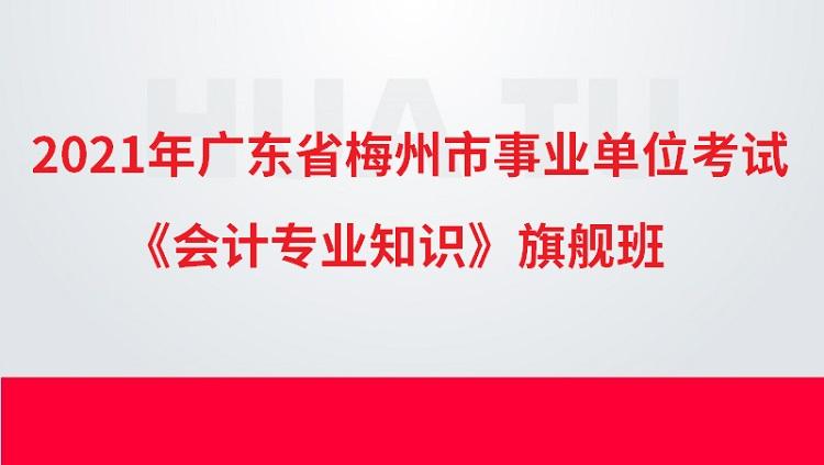 2021年广东省梅州市事业单位考试《会计专业知识》旗舰班
