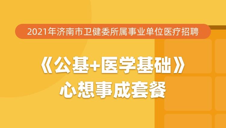 2021年济南市卫健委所属事业单位医疗招聘《公基+医学基础》心想事成套餐