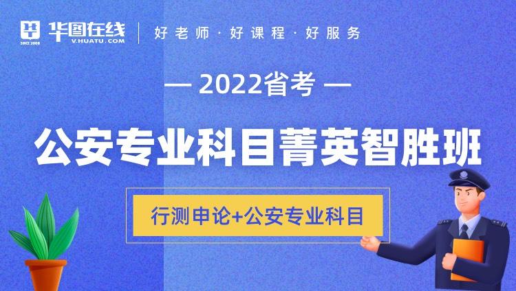 2022年安徽省考公安专业科目菁英智胜班(行测+申论+公安专业科目)