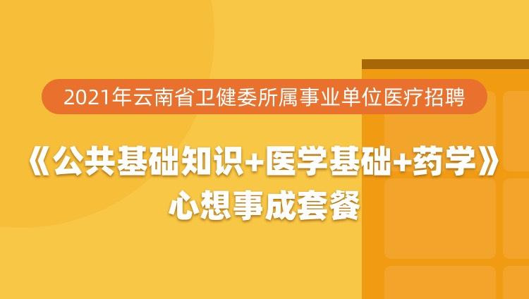 2021年云南省卫健委所属事业单位医疗招聘《公共基础知识+医学基础+药学》心想事成套餐