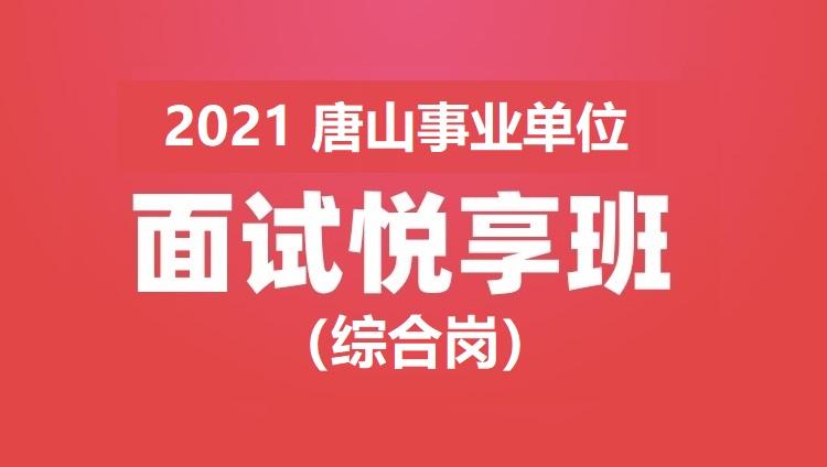 2021年唐山事业单位面试悦享班(综合岗)