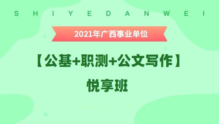 【618特惠】2021年广西事业单位【公基+职测+公文写作】悦享班