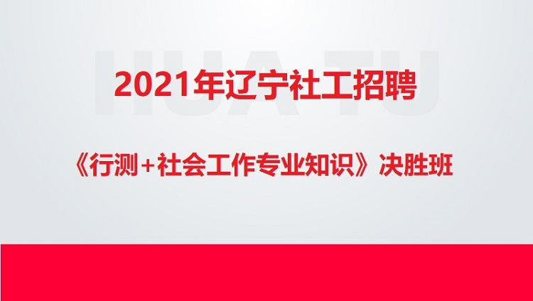 2021年辽宁社工招聘《行测+社会工作专业知识》决胜班