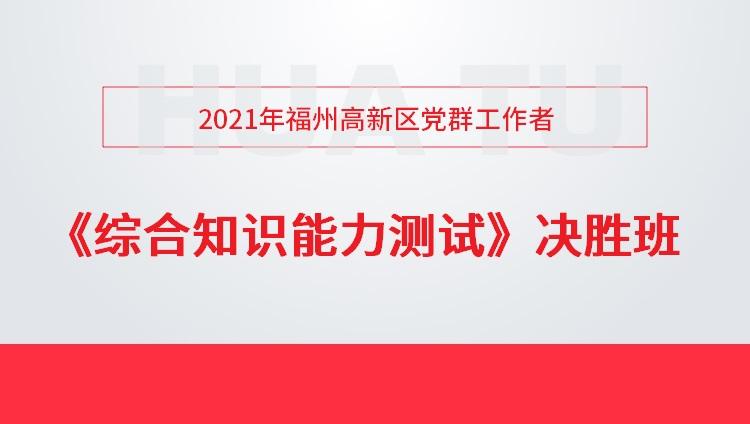 2021年福州高新区党群工作者《综合知识能力测试》决胜班