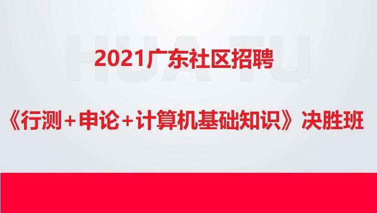 2021广东社区招聘《行测+申论+计算机基础知识》决胜班