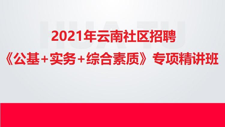 2021年云南社区招聘《公基+实务+综合素质》决胜班