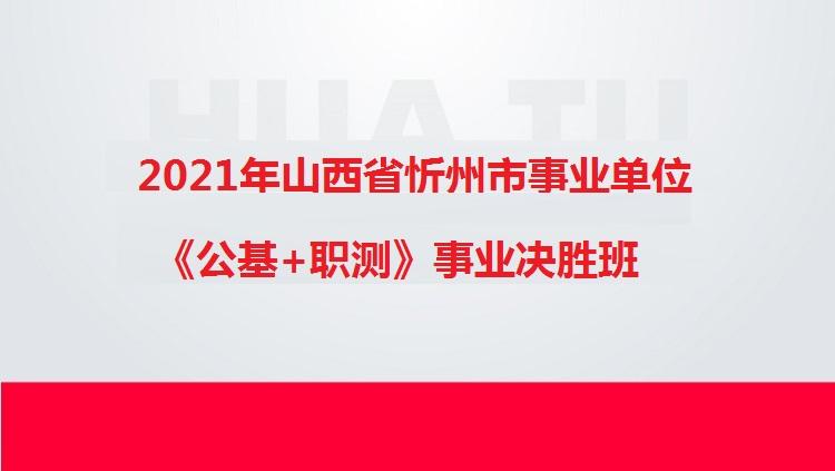 2021年山西省忻州市事业单位《公基+职测》事业决胜班
