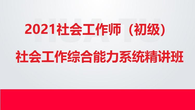 2021社会工作师(初级)社会工作综合能力系统精讲班