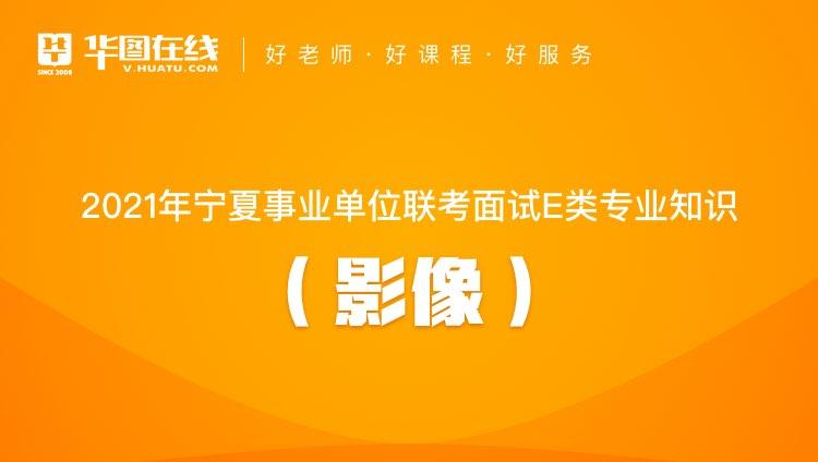 2021年宁夏事业单位联考面试E类专业知识(影像)