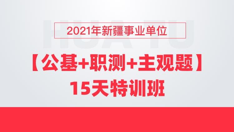 2021年新疆事业单位【公基+职测+主观题】15天特训班