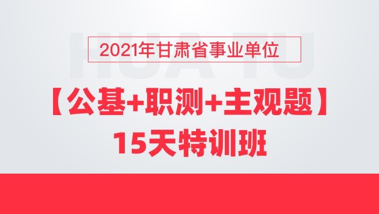 2021年甘肃省事业单位【公基+职测+主观题】15天特训班