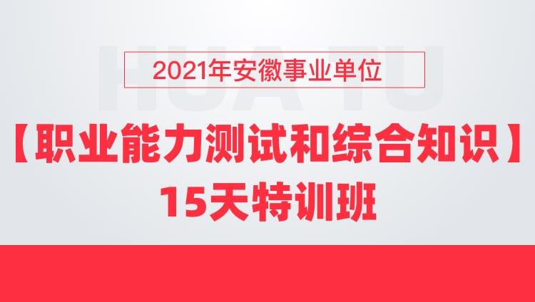 2021年安徽事业单位【职业能力测试和综合知识】15天特训班