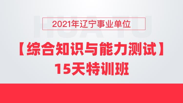 2021年辽宁事业单位【综合知识与能力测试】15天特训班