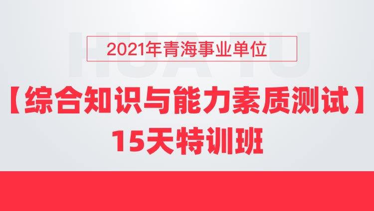 2021年青海事业单位【综合知识与能力素质测试】15天特训班
